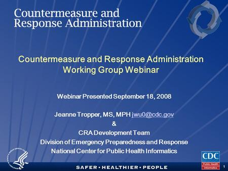 TM 1 Countermeasure and Response Administration Working Group Webinar Webinar Presented September 18, 2008 Jeanne Tropper, MS, MPH