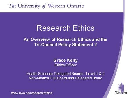 Www.uwo.ca/research/ethics Research Ethics An Overview of Research Ethics and the Tri-Council Policy Statement 2 Grace Kelly Ethics Officer Health Sciences.