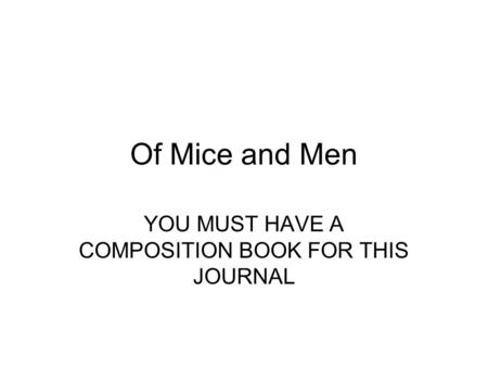 Of Mice and Men YOU MUST HAVE A COMPOSITION BOOK FOR THIS JOURNAL.
