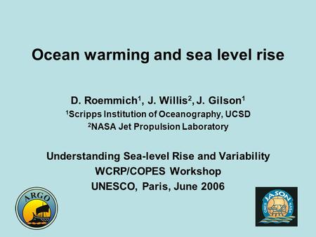 Ocean warming and sea level rise D. Roemmich 1, J. Willis 2, J. Gilson 1 1 Scripps Institution of Oceanography, UCSD 2 NASA Jet Propulsion Laboratory Understanding.