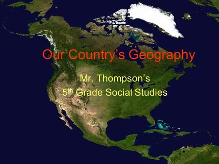 Our Country's Geography Mr. Thompson's 5 th Grade Social Studies.
