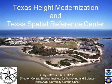 Texas Height Modernization and Texas Spatial Reference Center Gary Jeffress, Ph.D., RPLS Director, Conrad Blucher Institute for Surveying and Science Texas.