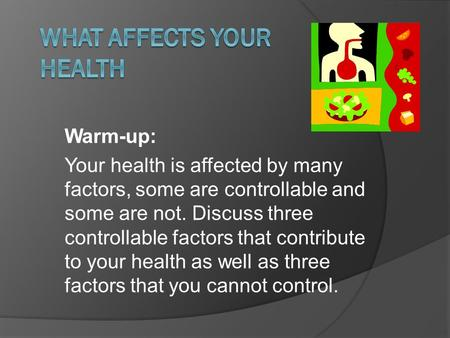Warm-up: Your health is affected by many factors, some are controllable and some are not. Discuss three controllable factors that contribute to your health.