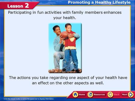 Lesson 2 Participating in fun activities with family members enhances your health. The actions you take regarding one aspect of your health have an effect.
