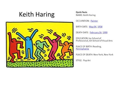 Keith Haring Quick Facts NAME: Keith Haring OCCUPATION: PainterPainter BIRTH DATE: May 04, 1958May 041958 DEATH DATE: February 16, 1990February 161990.
