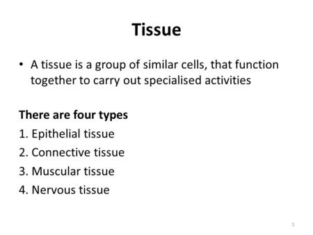 Tissue A tissue is a group of similar cells, that function together to carry out specialised activities There are four types 1. Epithelial tissue 2. Connective.