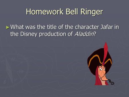 Homework Bell Ringer What was the title of the character Jafar in the Disney production of Aladdin?