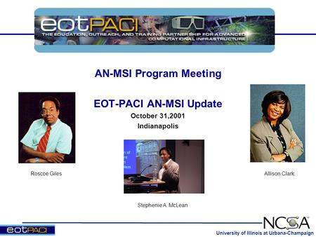 University of Illinois at Urbana-Champaign AN-MSI Program Meeting EOT-PACI AN-MSI Update October 31,2001 Indianapolis Roscoe Giles Stephenie A. McLean.