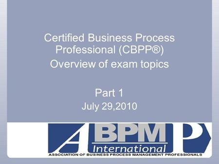 Certified Business Process Professional (CBPP®) Overview of exam topics Part 1 July 29,2010.