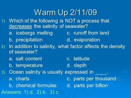 Warm Up 2/11/09 Which of the following is NOT a process that decreases the salinity of seawater? a. icebergs melting		c. runoff from land b.	 precipitation		d.