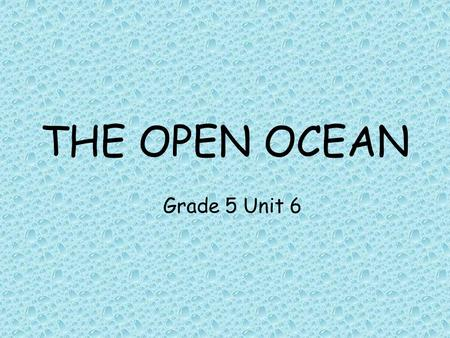 "THE OPEN OCEAN Grade 5 Unit 6. THE OPEN OCEAN How much of the Earth is covered by the ocean? What do we mean by the ""open ocean""? How do we describe the."
