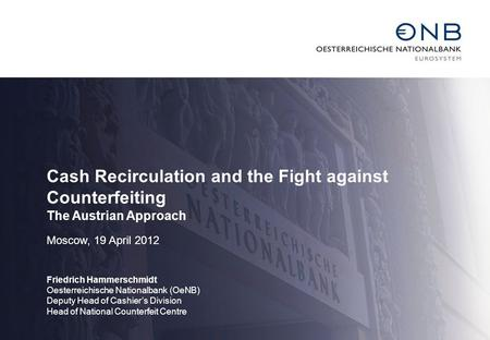 Cash Recirculation and the Fight against Counterfeiting The Austrian Approach Moscow, 19 April 2012 Friedrich Hammerschmidt Oesterreichische Nationalbank.