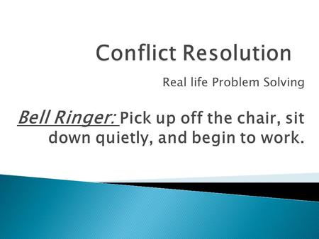 Real life Problem Solving Bell Ringer: Pick up off the chair, sit down quietly, and begin to work.