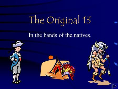The Original 13 In the hands of the natives.. The Big Question If the settlement of the 13 Original Colonies was done by the Native Americans instead.