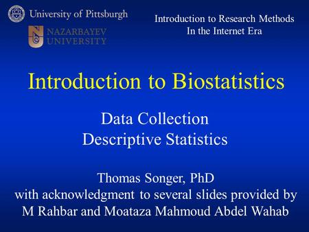 Thomas Songer, PhD with acknowledgment to several slides provided by M Rahbar and Moataza Mahmoud Abdel Wahab Introduction to Research Methods In the Internet.