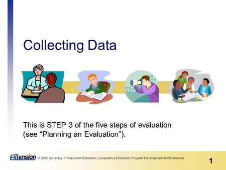 1 © 2009 University of Wisconsin-Extension, Cooperative Extension, Program Development and Evaluation Collecting Data This is STEP 3 of the five steps.