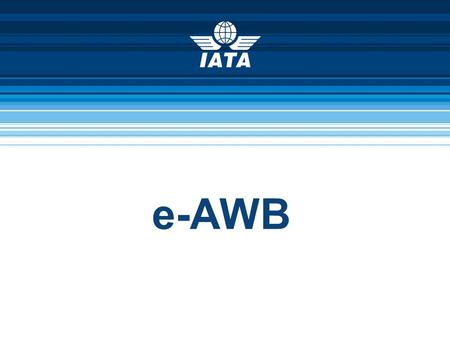 E-AWB. IATA Cargo © International Air Transport Association 2011 2 100% e-AWB by 2014 e-AWB mandatory for e-freight in 2013 100% e-freight by 2015.
