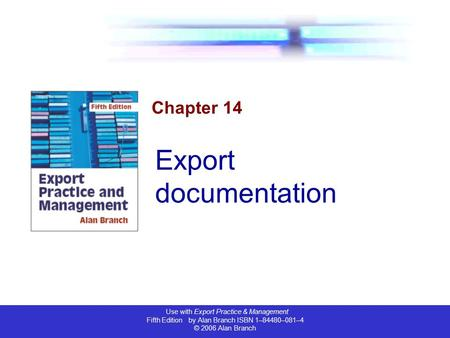 Use with Export Practice & Management Fifth Edition by Alan Branch ISBN 1–84480–081–4 © 2006 Alan Branch Chapter 14 Export documentation.