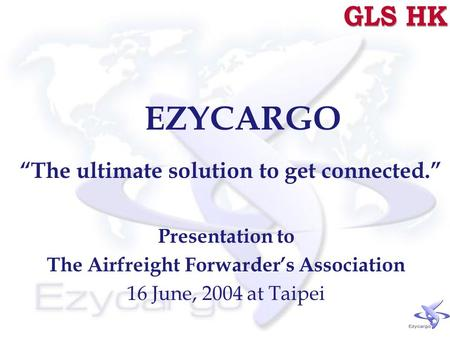 "EZYCARGO ""The ultimate solution to get connected."" Presentation to The Airfreight Forwarder's Association 16 June, 2004 at Taipei."