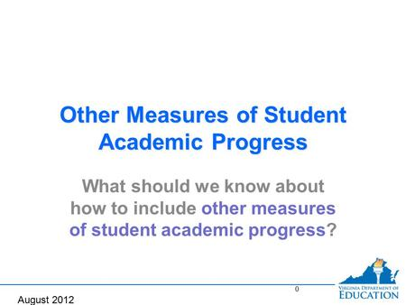 Other Measures of Student Academic Progress What should we know about how to include other measures of student academic progress? 0 August 2012.