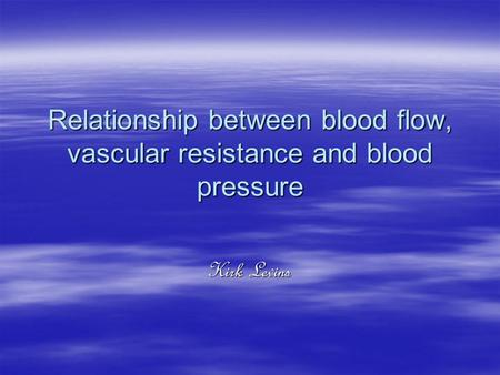 Relationship between blood flow, vascular resistance and blood pressure Kirk Levins.