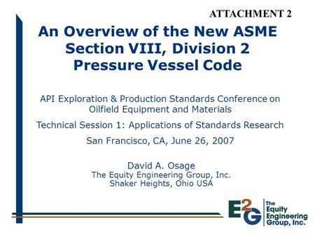 An Overview of the New ASME Section VIII, Division 2 Pressure Vessel Code David A. Osage The Equity Engineering Group, Inc. Shaker Heights, Ohio USA API.