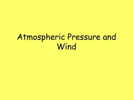 Atmospheric Pressure and Wind. Atmospheric pressure: –force exerted by a column of air per unit area –Normal atmospheric pressure at sea level = 1013.