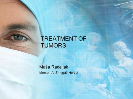 TREATMENT OF TUMORS Maša Radeljak Mentor: A. Žmegač Horvat.