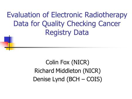 Evaluation of Electronic Radiotherapy Data for Quality Checking Cancer Registry Data Colin Fox (NICR) Richard Middleton (NICR) Denise Lynd (BCH – COIS)
