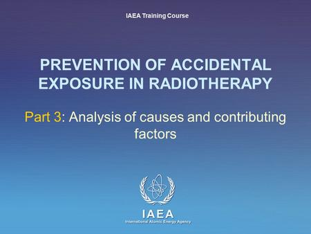 IAEA International Atomic Energy Agency PREVENTION OF ACCIDENTAL EXPOSURE IN RADIOTHERAPY Part 3: Analysis of causes and contributing factors IAEA Training.