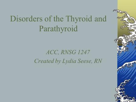 Disorders of the Thyroid and Parathyroid ACC, RNSG 1247 Created by Lydia Seese, RN.