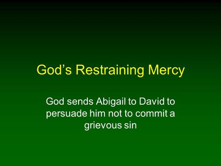 God's Restraining Mercy God sends Abigail to David to persuade him not to commit a grievous sin.