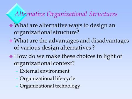 Alternative Organizational Structures v What are alternative ways to design an organizational structure? v What are the advantages and disadvantages of.