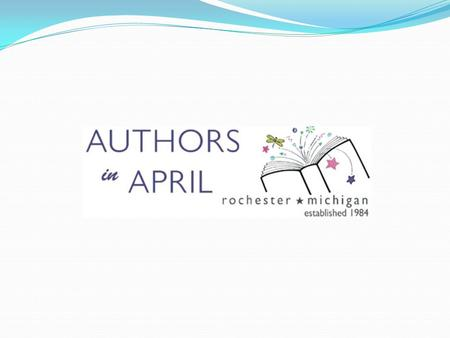 AUTHORS IN APRIL What in the world is Authors In April? 32 nd year of AIA – unique to Rochester community Week long event, bringing 4 renowned authors/illustrators.