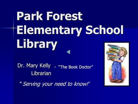"Park Forest Elementary School Library Dr. Mary Kelly Librarian - ""The Book Doctor"" "" Serving your need to know!'"