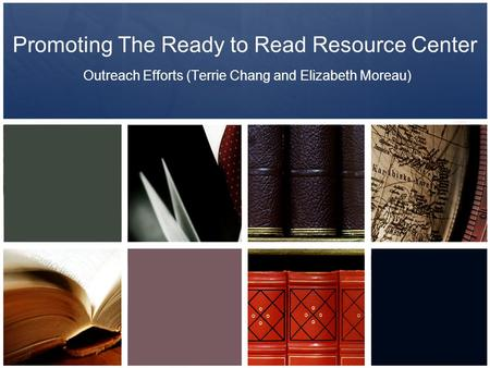 Promoting The Ready to Read Resource Center Outreach Efforts (Terrie Chang and Elizabeth Moreau)