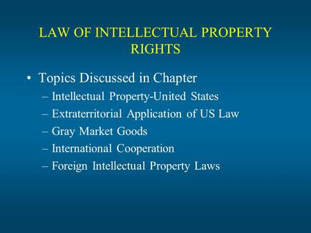 LAW OF INTELLECTUAL PROPERTY RIGHTS Topics Discussed in Chapter –Intellectual Property-United States –Extraterritorial Application of US Law –Gray Market.