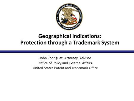 1 Geographical Indications: Protection through a Trademark System John Rodriguez, Attorney–Advisor Office of Policy and External Affairs United States.