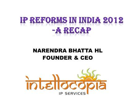 NARENDRA BHATTA HL FOUNDER & CEO. INTRODUCTION THE PRESENTATION IS: – NOT A COMPENDIUM OF ACTIVITIES OF IP OFFICE IN INDIA – NOT A TREND CAPTURE OF FILINGS;