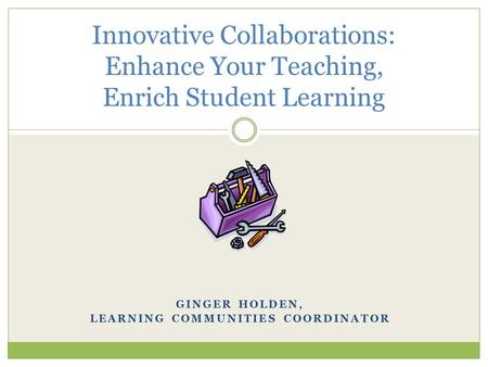 GINGER HOLDEN, LEARNING COMMUNITIES COORDINATOR Innovative Collaborations: Enhance Your Teaching, Enrich Student Learning.