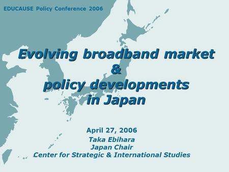 Evolving broadband market & policy developments in Japan April 27, 2006 Taka Ebihara Japan Chair Center for Strategic & International Studies EDUCAUSE.