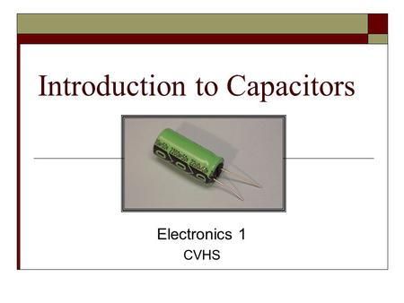 Introduction to Capacitors Electronics 1 CVHS. Terms  Capacitance - the ability to store energy in the form of an electric charge  Capacitor - a device.