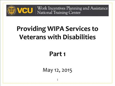 Providing WIPA Services to Veterans with Disabilities Part 1 May 12, 2015 1.