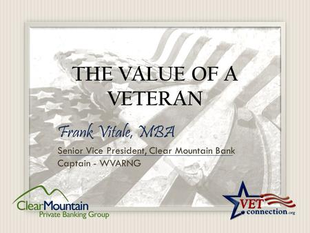 THE VALUE OF A VETERAN Frank Vitale, MBA Senior Vice President, Clear Mountain Bank Captain - WVARNG.