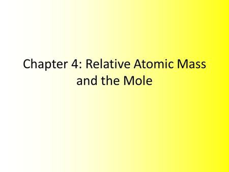 Chapter 4: Relative Atomic Mass and the Mole. Masses of Particles Chemists as early as John Dalton, two centuries ago, used experimental data to determine.