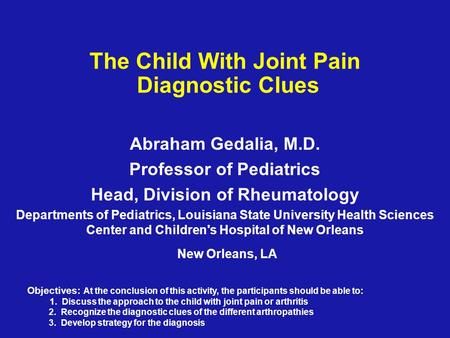 The Child With Joint Pain Diagnostic Clues Abraham Gedalia, M.D. Professor of Pediatrics Head, Division of Rheumatology Departments of Pediatrics, Louisiana.