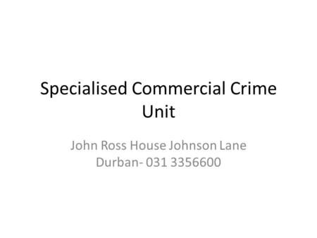 Specialised Commercial Crime Unit John Ross House Johnson Lane Durban- 031 3356600.