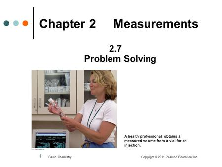 1 Chapter 2 Measurements 2.7 Problem Solving Basic Chemistry Copyright © 2011 Pearson Education, Inc. A health professional obtains a measured volume from.