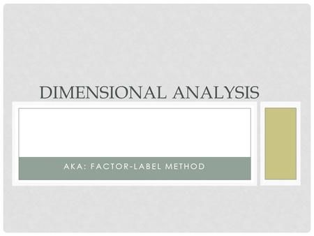 AKA: FACTOR-LABEL METHOD DIMENSIONAL ANALYSIS. OBJECTIVES To increase knowledge of Dimensional Analysis (DA) for calculating medication dosages Demonstrate.