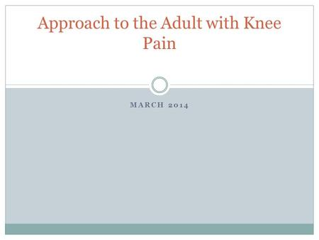 MARCH 2014 Approach to the Adult with Knee Pain. Objectives Broadly categorize knee pain Identify most common differential diagnosis of knee pain.